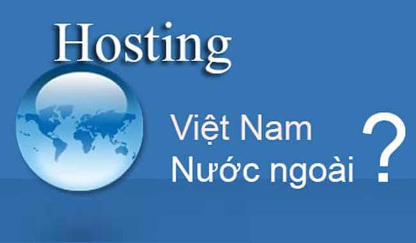 Tùy vào nhu cầu mà bạn có thể chọn Hosting Việt Nam hoặc nước ngoài