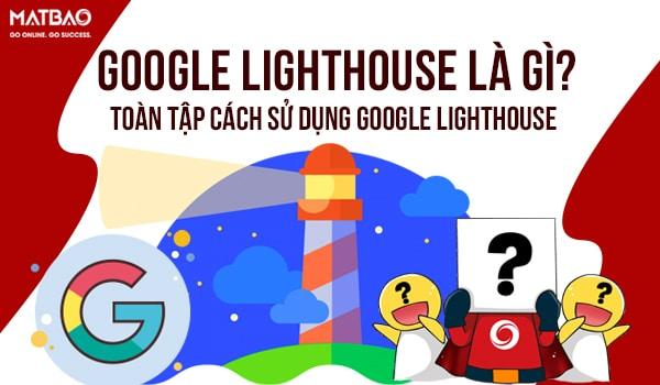 Google Lighthouse là gì? công cụ giúp bạn kiểm tra chất lượng web toàn diện của Google