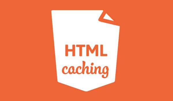 Cache là gì? HTML caching là 1 hình thức caching đơn giản và rất phổ biến